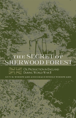 The Secret of Sherwood Forest: Oil Production in England During World War II - Woodward, Guy H, and Woodward, Grace Steele
