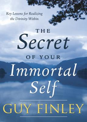 The Secret of Your Immortal Self: Key Lessons for Realizing the Divinity Within - Finley, Guy