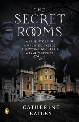 The Secret Rooms: A True Story of a Haunted Castle, a Plotting Duchess, and a Family Secret - Bailey, Catherine