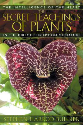 The Secret Teachings of Plants: The Intelligence of the Heart in the Direct Perception of Nature - Buhner, Stephen Harrod