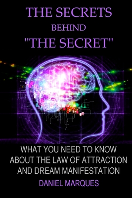 """The secrets behind """"the secret"""": What you need to know about the law of attraction and dream manifestation - Marques, Daniel"""