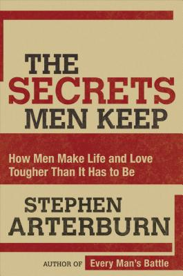 The Secrets Men Keep: How Men Make Life and Love Tougher Than It Has to Be - Arterburn, Stephen