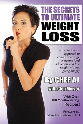 The Secrets to Ultimate Weight Loss: A Revolutionary Approach to Conquer Cravings, Overcome Food Addiction, and Lose Weight Without Going Hungry - Aj, Chef, and Merzer, Glen