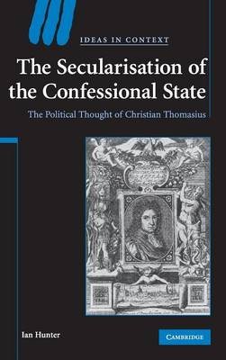 The Secularisation of the Confessional State: The Political Thought of Christian Thomasius - Hunter, Ian