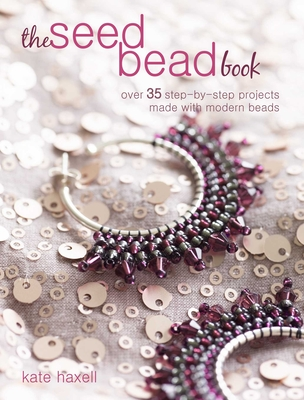 The Seed Bead Book: Over 35 Step-By-Step Projects Made with Modern Beads - Haxell, Kate