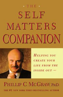 The Self Matters Companion: Helping You Create Your Life from the Inside Out - McGraw, Phillip C, Ph.D., and McGraw, Phil, Dr.