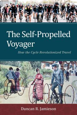 The Self-Propelled Voyager: How the Cycle Revolutionized Travel - Jamieson, Duncan R