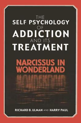 The Self Psychology of Addiction and its Treatment: Narcissus in Wonderland - Ulman, Richard B., and Paul, Harry