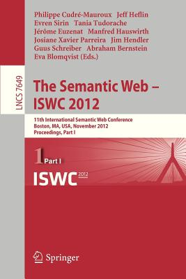 The Semantic Web -- Iswc 2012: 11th International Semantic Web Conference, Boston, Ma, Usa, November 11-15, 2012, Proceedings, Part I - Cudre-Mauroux, Philippe (Editor), and Heflin, Jeff (Editor), and Sirin, Evren (Editor)