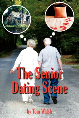 The Senior Dating Scene: A Guide for the Senior Widowed or Divorced Person New to the Dating Scene - Walsh, Tom