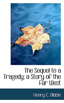 The Sequel to a Tragedy; A Story of the Far West - Dibble, Henry C