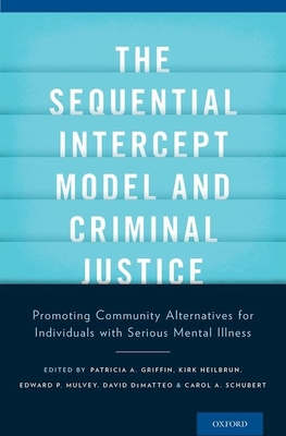 The Sequential Intercept Model and Criminal Justice: Promoting Community Alternatives for Individuals with Serious Mental Illness - Griffin, Patricia A (Editor), and Heilbrun, Kirk, Professor (Editor), and Mulvey, Edward P (Editor)