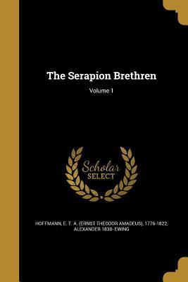The Serapion Brethren; Volume 1 - Hoffmann, E T a (Ernst Theodor Amadeu (Creator), and Ewing, Alexander 1830-