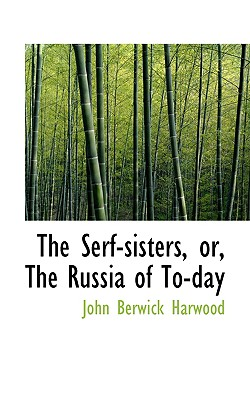 The Serf-Sisters, Or, the Russia of To-Day - Harwood, John Berwick