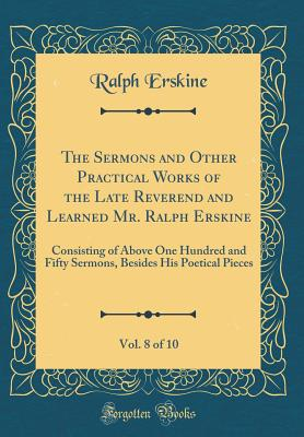 The Sermons and Other Practical Works of the Late Reverend and Learned Mr. Ralph Erskine, Vol. 8 of 10: Consisting of Above One Hundred and Fifty Sermons, Besides His Poetical Pieces (Classic Reprint) - Erskine, Ralph