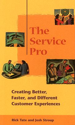 The Service Pro: Creating Better, Faster, and Different Customer Experiences - Tate, Rick, and Stroup, Josh