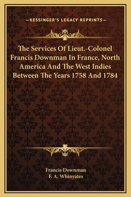 The Services of Lieut.-Colonel Francis Downman in France, North America and the West Indies Between the Years 1758 and 1784 - Downman, Francis, and Whinyates, F A (Editor)