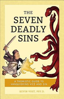 The Seven Deadly Sins: A Thomistic Guide to Vanquishing Vice and Sin - Vost, Kevin