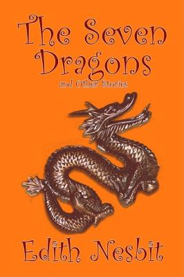 The Seven Dragons and Other Stories - Nesbit, Edith