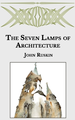 The Seven Lamps of Architecture - Ruskin, John