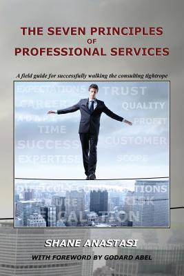 The Seven Principles of Professional Services: A field guide for successfully walking the consulting tightrope - Abel, Godard (Foreword by), and McGrath, Tom (Editor), and Anastasi, Shane