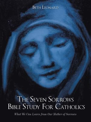 The Seven Sorrows Bible Study for Catholics: What We Can Learn from Our Mother of Sorrows - Leonard, Beth