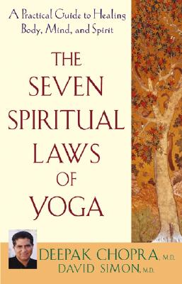 The Seven Spiritual Laws of Yoga: A Practical Guide to Healing Body, Mind, and Spirit - Chopra, Deepak, M.D., and Simon, David, M.D.