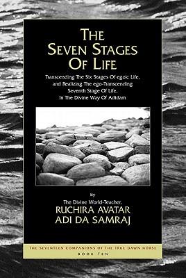 The Seven Stages of Life: Transcending the Six Stages of Egoic Life, and Realizing the Ego-Transcending Seventh Stage of Life, in the Divine Way of Adidam - Adi Da Samraj