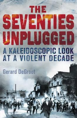 The Seventies Unplugged: A Kaleidoscopic Look at a Violent Decade - DeGroot, Gerard