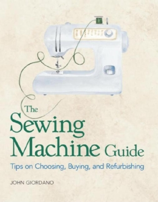 The Sewing Machine Guide: Tips on Choosing, Buying and Refurbishing - Giordano, John