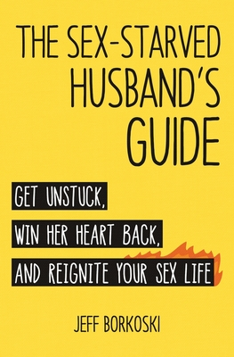 The Sex-Starved Husband's Guide: Get Unstuck, Win Her Heart Back, and Reignite Your Sex Life - Borkoski, Jeff