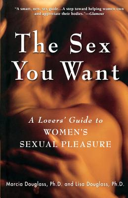 The Sex You Want: A Lovers' Guide to Women's Sexual Pleasure - Douglass, Lisa, PH D, and Douglass, Marcia, and Douglas, Marcia