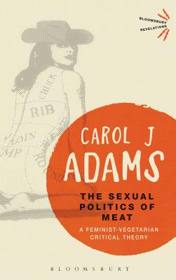 The Sexual Politics of Meat: A Feminist-Vegetarian Critical Theory - Adams, Carol J