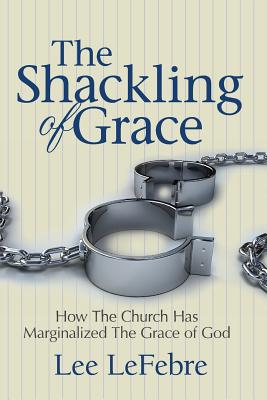 The Shackling of Grace: How the Church Has Marginalized the Grace of God - Lefebre, Lee