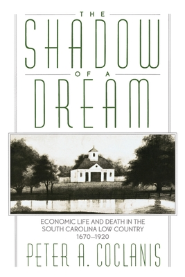 The Shadow of a Dream: Economic Life and Death in the South Carolina Low Country 1670-1920 - Coclanis, Peter A
