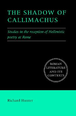 The Shadow of Callimachus: Studies in the Reception of Hellenistic Poetry at Rome - Hunter, Richard