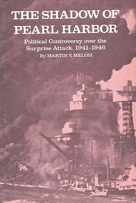 The Shadow of Pearl Harbor: Political Controversy Over the Surprise Attack, 1941-1946 - Melosi, Martin