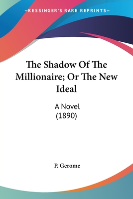 The Shadow of the Millionaire; Or the New Ideal: A Novel (1890) - Gerome, P
