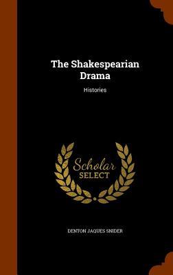 The Shakespearian Drama: Histories - Snider, Denton Jaques