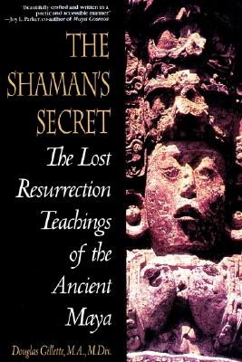 The Shaman's Secret: The Lost Resurrection Teachings of the Ancient Maya - Gillette, Douglas, M.A., M.Div.