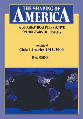 The Shaping of America: A Geographical Perspective on 500 Years of History: Volume 4: Global America, 1915-2000 - Meinig, D W