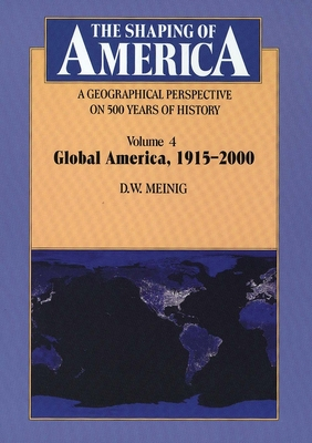 The Shaping of America: A Geographical Perspective on 500 Years of History: Volume 4: Global America, 1915-2000 - Meinig, D. W.