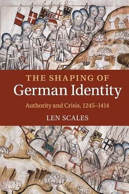 The Shaping of German Identity: Authority and Crisis, 1245-1414 - Scales, Len