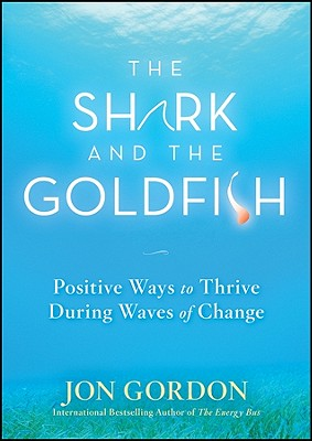 The Shark and the Goldfish: Positive Ways to Thrive During Waves of Change - Gordon, Jon