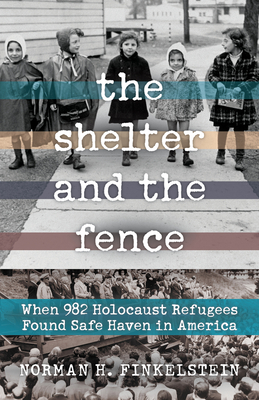 The Shelter and the Fence: When 982 Holocaust Refugees Found Safe Haven in America - Finkelstein, Norman H