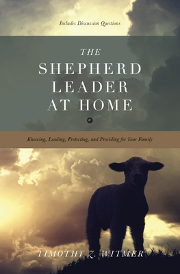 The Shepherd Leader at Home: Knowing, Leading, Protecting, and Providing for Your Family - Witmer, Timothy Z