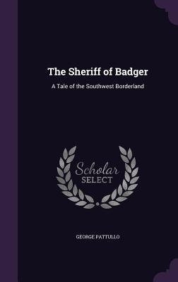The Sheriff of Badger: A Tale of the Southwest Borderland - Pattullo, George