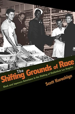 The Shifting Grounds of Race: Black and Japanese Americans in the Making of Multiethnic Los Angeles - Kurashige, Scott