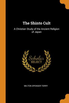 The Shinto Cult: A Christian Study of the Ancient Religion of Japan - Terry, Milton Spenser