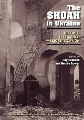 The Shoah in Ukraine: History, Testimony, Memorialization - Brandon, Ray (Editor), and Lower, Wendy (Editor)